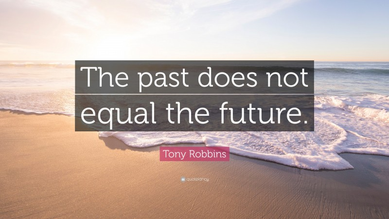 """Tony Robbins Quote: """"The past does not equal the future."""""""