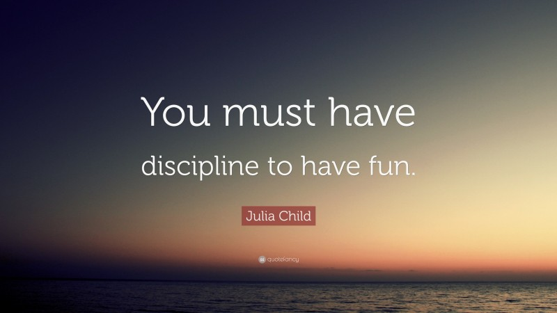 "Julia Child Quote: ""You must have discipline to have fun."""