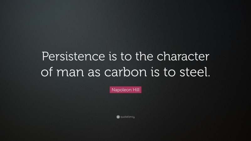 """Napoleon Hill Quote: """"Persistence is to the character of man as carbon is to steel."""""""