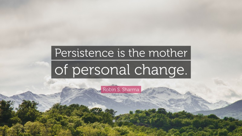 """Robin S. Sharma Quote: """"Persistence is the mother of personal change."""""""