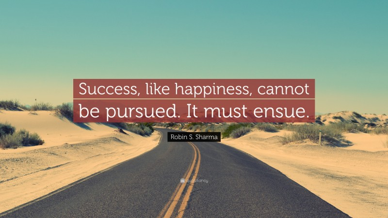 """Robin S. Sharma Quote: """"Success, like happiness, cannot be pursued. It must ensue."""""""