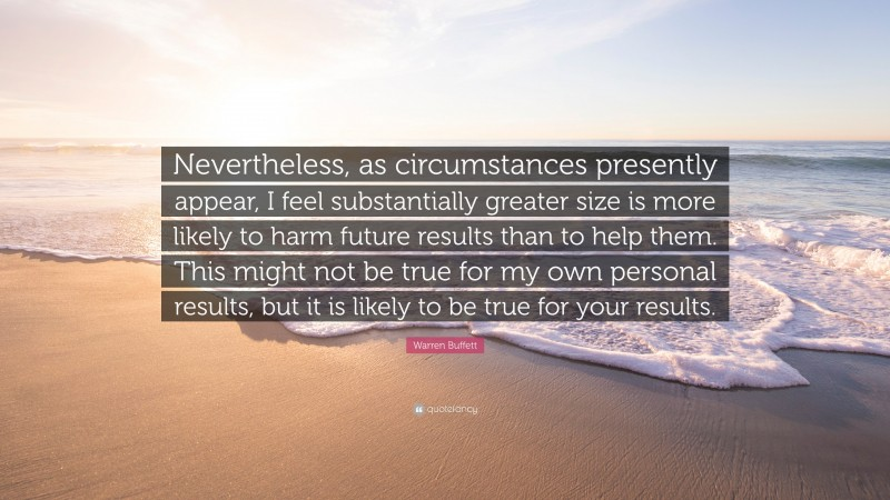 """Warren Buffett Quote: """"Nevertheless, as circumstances presently appear, I feel substantially greater size is more likely to harm future results than to help them. This might not be true for my own personal results, but it is likely to be true for your results."""""""