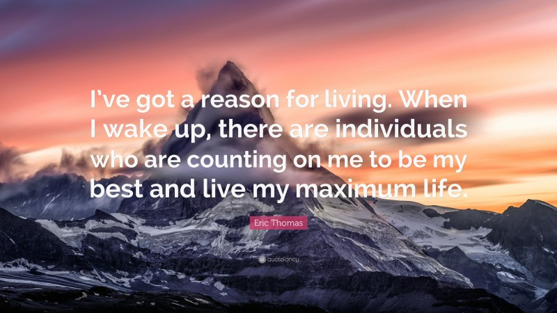 """Eric Thomas Quote: """"I've got a reason for living. When I wake up, there are individuals who are counting on me to be my best and live my maximum life."""""""