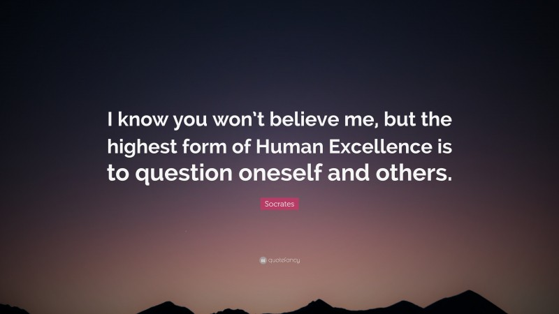 """Socrates Quote: """"I know you won't believe me, but the highest form of Human Excellence is to question oneself and others."""""""