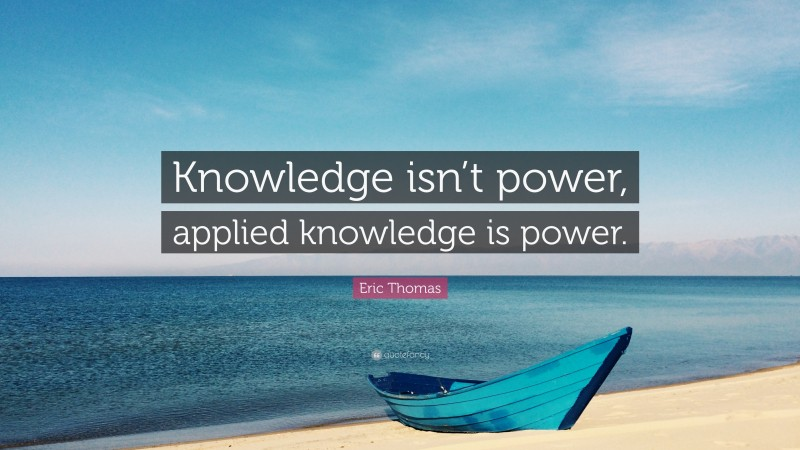 """Eric Thomas Quote: """"Knowledge isn't power, applied knowledge is power."""""""
