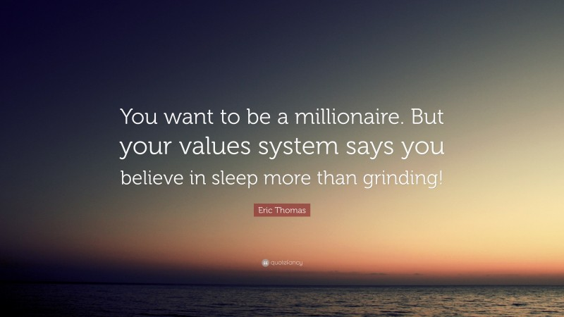 """Eric Thomas Quote: """"You want to be a millionaire. But your values system says you believe in sleep more than grinding!"""""""