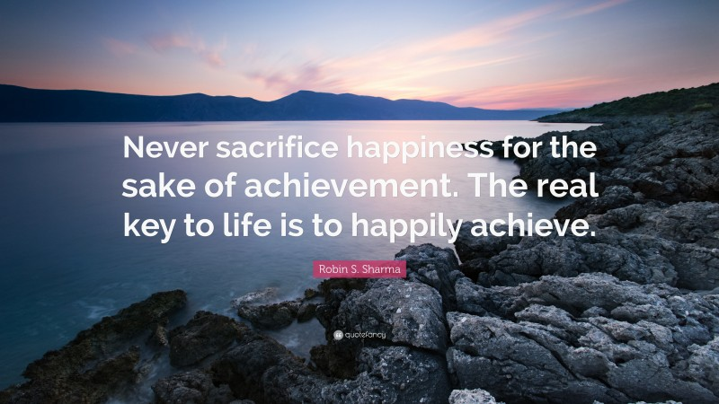 """Robin S. Sharma Quote: """"Never sacrifice happiness for the sake of achievement. The real key to life is to happily achieve."""""""