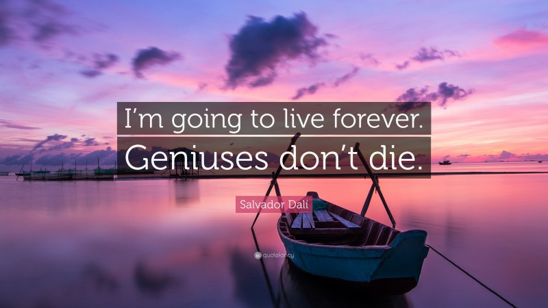 """Salvador Dalí Quote: """"I'm going to live forever. Geniuses don't die."""""""