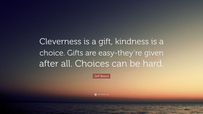 """Jeff Bezos Quote: """"Cleverness is a gift, kindness is a choice. Gifts are easy-they're given after all. Choices can be hard."""""""