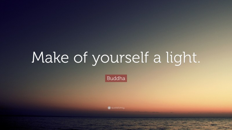"""Buddha Quote: """"Make of yourself a light."""""""