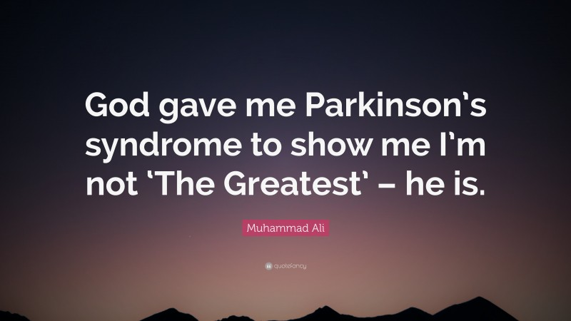 """Muhammad Ali Quote: """"God gave me Parkinson's syndrome to show me I'm not 'The Greatest' – he is."""""""
