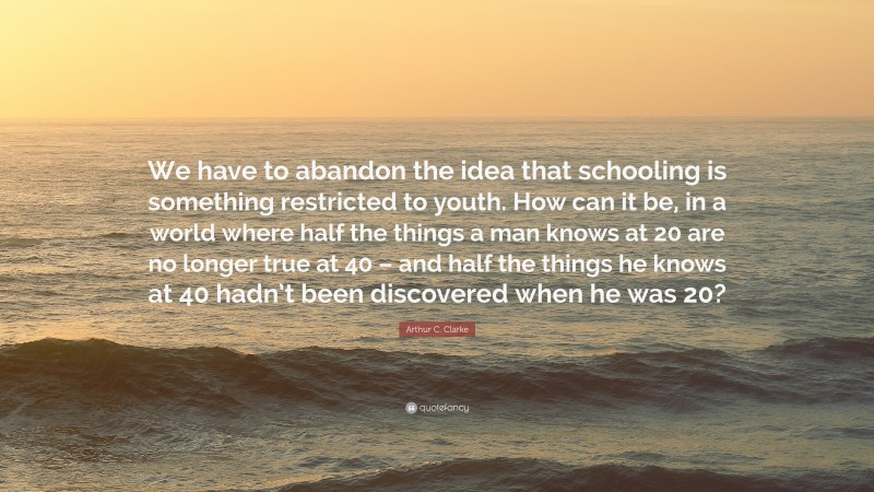 """Arthur C. Clarke Quote: """"We have to abandon the idea that schooling is something restricted to youth. How can it be, in a world where half the things a man knows at 20 are no longer true at 40 – and half the things he knows at 40 hadn't been discovered when he was 20?"""""""