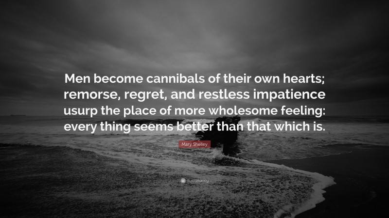 """Mary Shelley Quote: """"Men become cannibals of their own hearts; remorse, regret, and restless impatience usurp the place of more wholesome feeling: every thing seems better than that which is."""""""