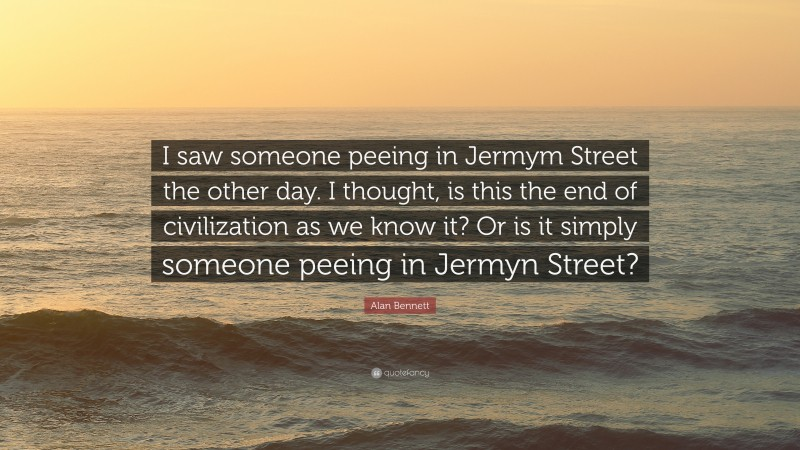 """Alan Bennett Quote: """"I saw someone peeing in Jermym Street the other day. I thought, is this the end of civilization as we know it? Or is it simply someone peeing in Jermyn Street?"""""""