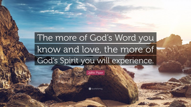 """John Piper Quote: """"The more of God's Word you know and love, the more of God's Spirit you will experience."""""""