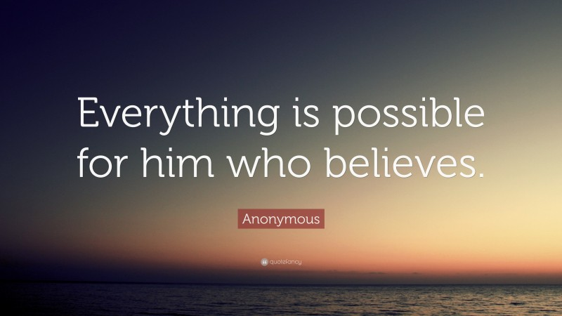 """Anonymous Quote: """"Everything is possible for him who believes."""""""