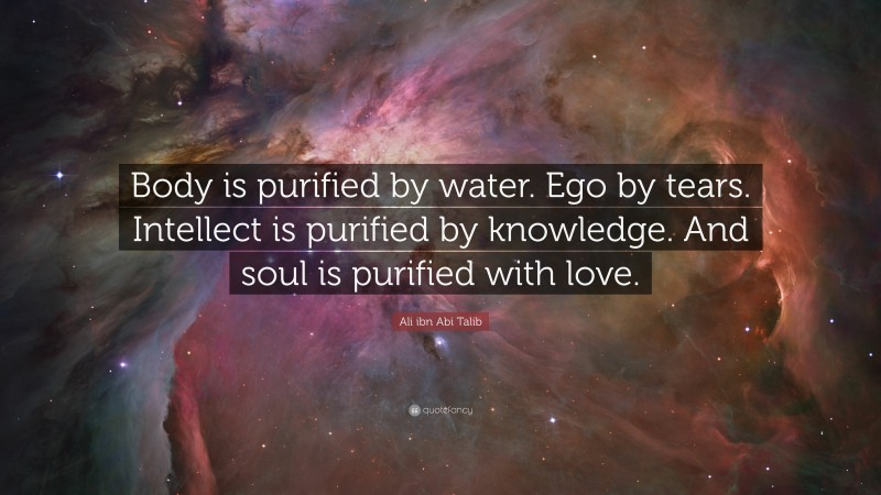 """Ali ibn Abi Talib Quote: """"Body is purified by water. Ego by tears. Intellect is purified by knowledge. And soul is purified with love."""""""