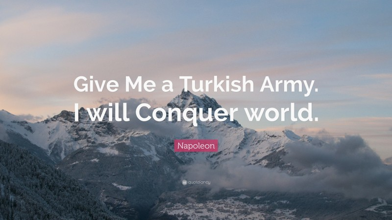 "Napoleon Quote: ""Give Me a Turkish Army. I will Conquer world."""