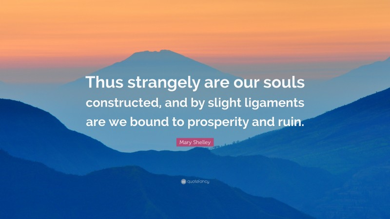 """Mary Shelley Quote: """"Thus strangely are our souls constructed, and by slight ligaments are we bound to prosperity and ruin."""""""