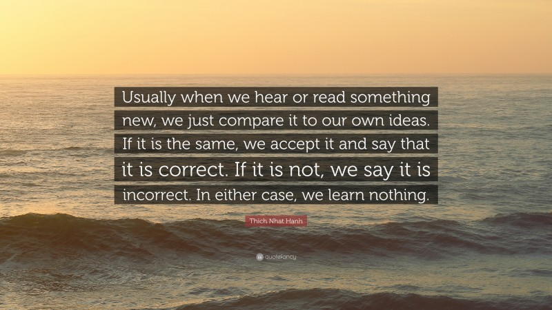 """Thich Nhat Hanh Quote: """"Usually when we hear or read something new, we just compare it to our own ideas. If it is the same, we accept it and say that it is correct. If it is not, we say it is incorrect. In either case, we learn nothing."""""""