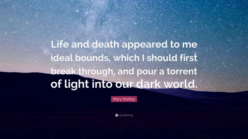 """Mary Shelley Quote: """"Life and death appeared to me ideal bounds, which I should first break through, and pour a torrent of light into our dark world."""""""