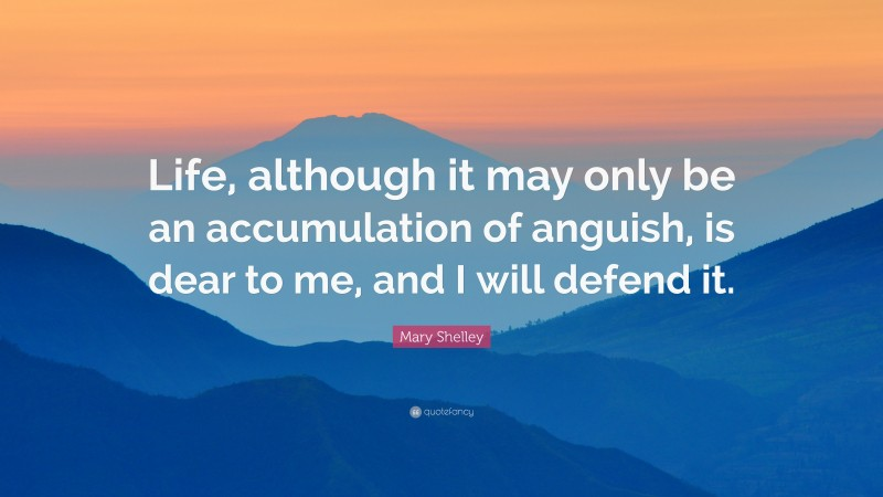 """Mary Shelley Quote: """"Life, although it may only be an accumulation of anguish, is dear to me, and I will defend it."""""""
