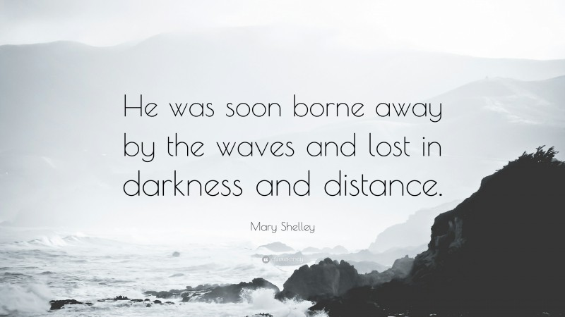 """Mary Shelley Quote: """"He was soon borne away by the waves and lost in darkness and distance."""""""