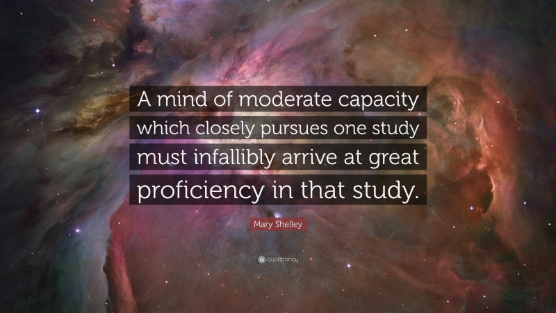 """Mary Shelley Quote: """"A mind of moderate capacity which closely pursues one study must infallibly arrive at great proficiency in that study."""""""