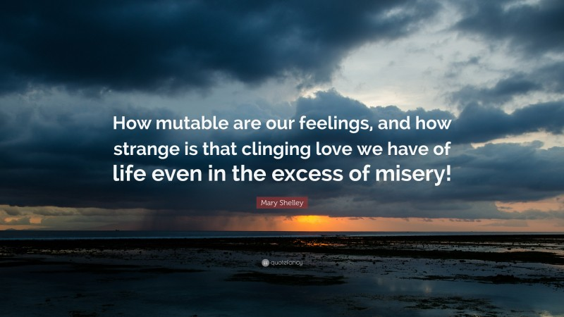 """Mary Shelley Quote: """"How mutable are our feelings, and how strange is that clinging love we have of life even in the excess of misery!"""""""