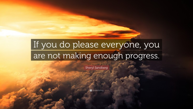 """Sheryl Sandberg Quote: """"If you do please everyone, you are not making enough progress."""""""