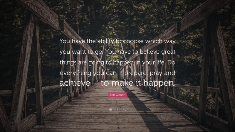 """Ben Carson Quote: """"You have the ability to choose which way you want to go. You have to believe great things are going to happen in your life. Do everything you can – prepare, pray and achieve – to make it happen."""""""