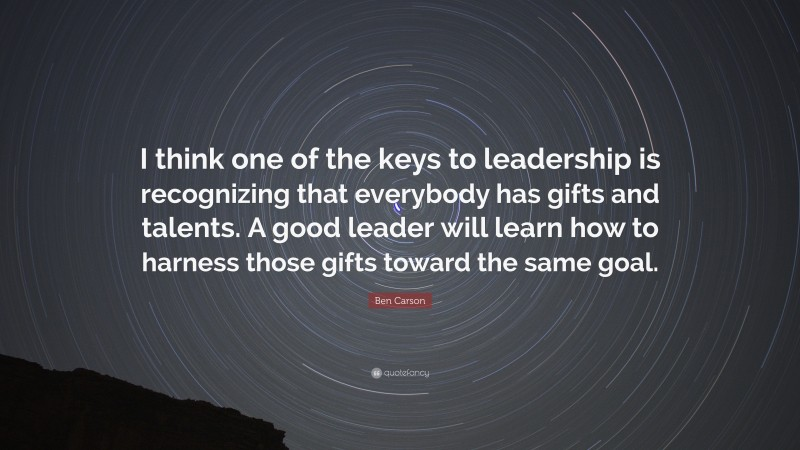 """Ben Carson Quote: """"I think one of the keys to leadership is recognizing that everybody has gifts and talents. A good leader will learn how to harness those gifts toward the same goal."""""""