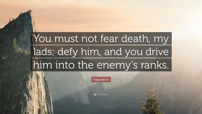 """Napoleon Quote: """"You must not fear death, my lads; defy him, and you drive him into the enemy's ranks."""""""