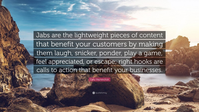 """Gary Vaynerchuk Quote: """"Jabs are the lightweight pieces of content that benefit your customers by making them laugh, snicker, ponder, play a game, feel appreciated, or escape; right hooks are calls to action that benefit your businesses."""""""