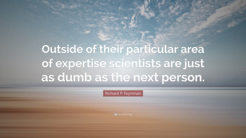 """Richard P. Feynman Quote: """"Outside of their particular area of expertise scientists are just as dumb as the next person."""""""
