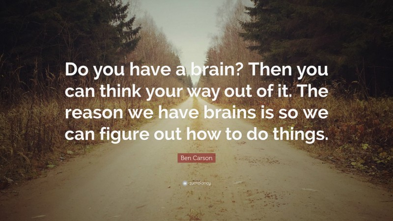 """Ben Carson Quote: """"Do you have a brain? Then you can think your way out of it. The reason we have brains is so we can figure out how to do things."""""""