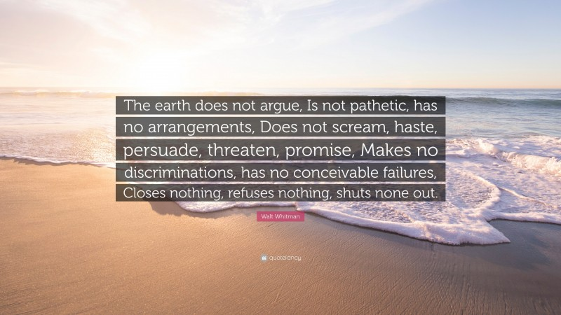 """Walt Whitman Quote: """"The earth does not argue, Is not pathetic, has no arrangements, Does not scream, haste, persuade, threaten, promise, Makes no discriminations, has no conceivable failures, Closes nothing, refuses nothing, shuts none out."""""""