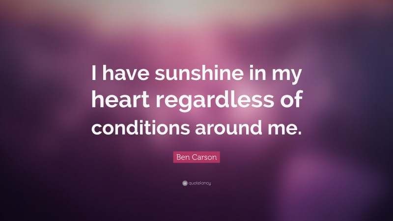 """Ben Carson Quote: """"I have sunshine in my heart regardless of conditions around me."""""""