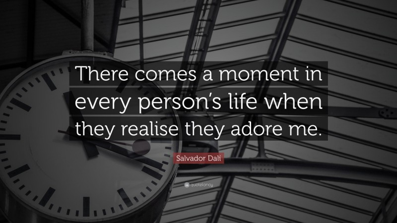 """Salvador Dalí Quote: """"There comes a moment in every person's life when they realise they adore me."""""""