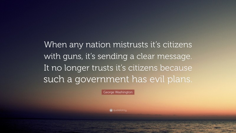"""George Washington Quote: """"When any nation mistrusts it's citizens with guns, it's sending a clear message. It no longer trusts it's citizens because such a government has evil plans."""""""