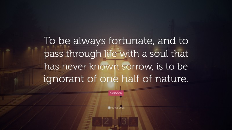 """Seneca Quote: """"To be always fortunate, and to pass through life with a soul that has never known sorrow, is to be ignorant of one half of nature."""""""