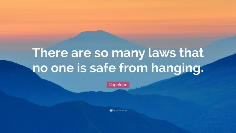 """Napoleon Quote: """"There are so many laws that no one is safe from hanging."""""""