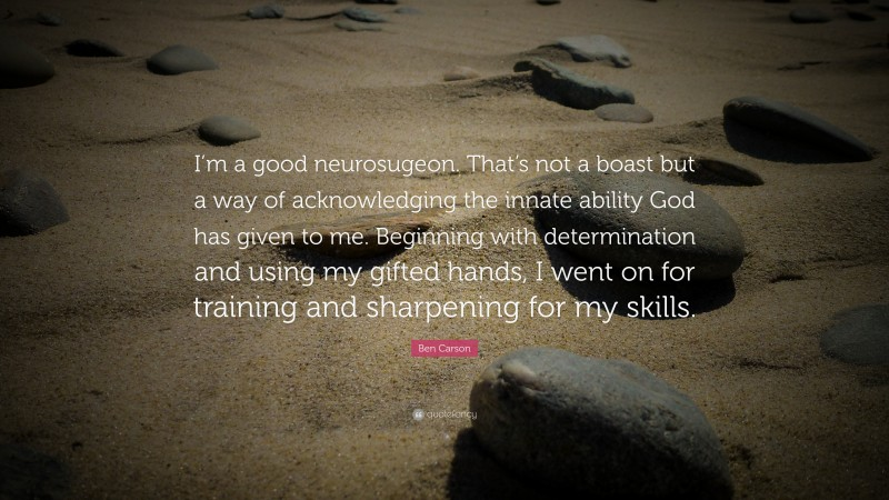 """Ben Carson Quote: """"I'm a good neurosugeon. That's not a boast but a way of acknowledging the innate ability God has given to me. Beginning with determination and using my gifted hands, I went on for training and sharpening for my skills."""""""