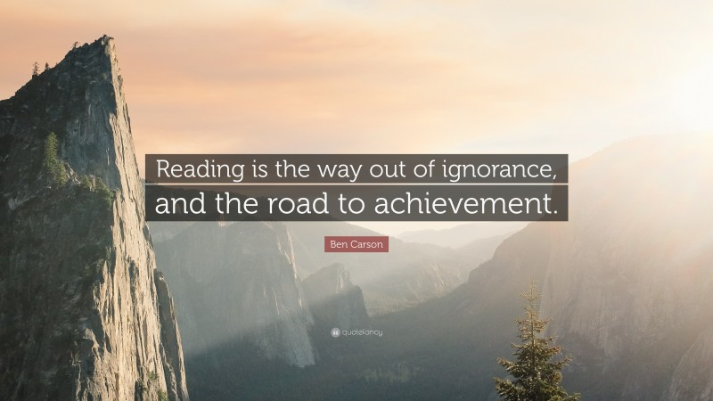 """Ben Carson Quote: """"Reading is the way out of ignorance, and the road to achievement."""""""