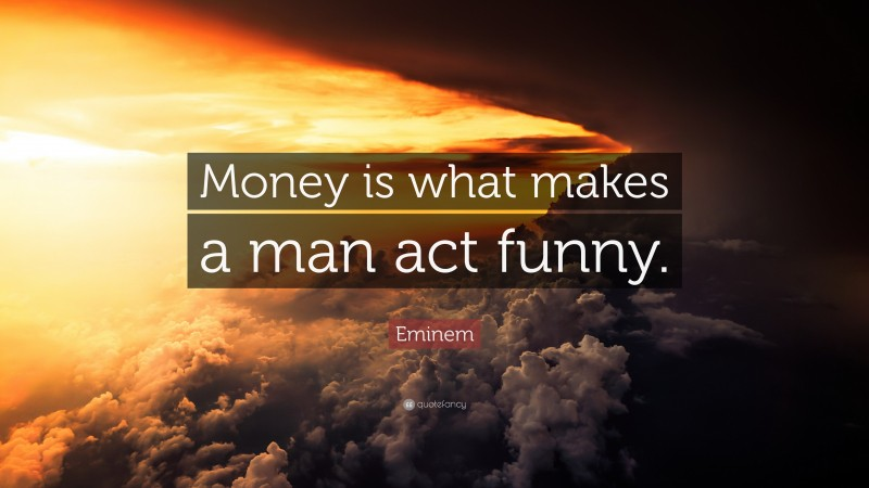 "Eminem Quote: ""Money is what makes a man act funny."""