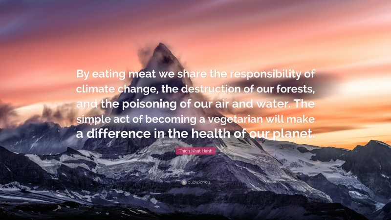 """Thich Nhat Hanh Quote: """"By eating meat we share the responsibility of climate change, the destruction of our forests, and the poisoning of our air and water. The simple act of becoming a vegetarian will make a difference in the health of our planet."""""""
