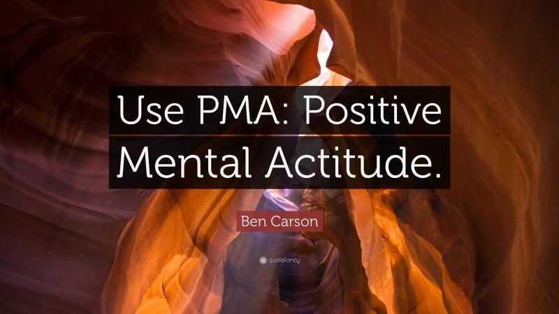 "Ben Carson Quote: ""Use PMA: Positive Mental Actitude."""