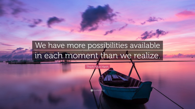 """Thich Nhat Hanh Quote: """"We have more possibilities available in each moment than we realize."""""""