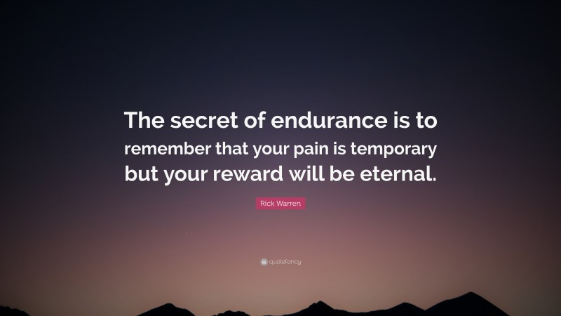 """Rick Warren Quote: """"The secret of endurance is to remember that your pain is temporary but your reward will be eternal."""""""