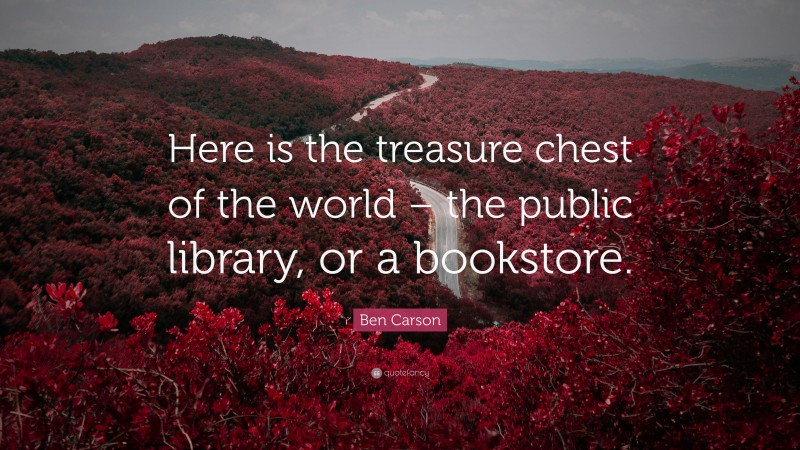 """Ben Carson Quote: """"Here is the treasure chest of the world – the public library, or a bookstore."""""""